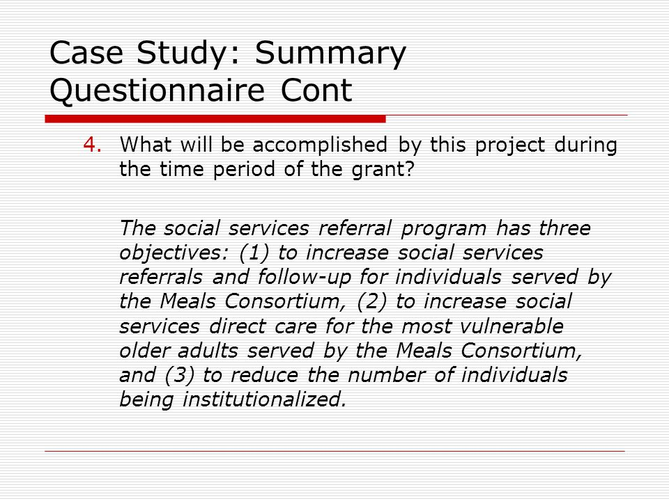 Case Study: Summary Questionnaire Cont 4.What will be accomplished by this project during the time period of the grant? The social services referral p