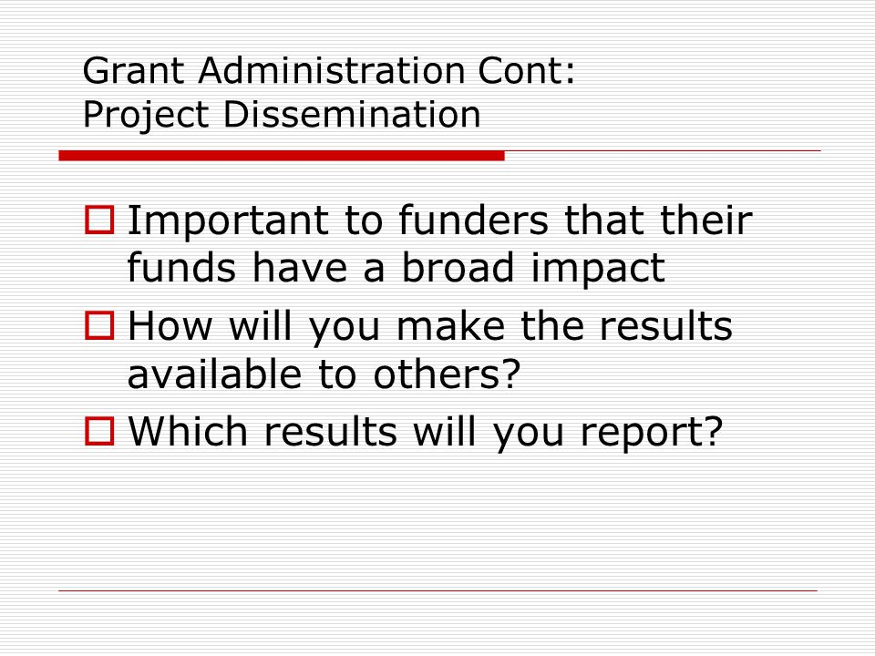 Grant Administration Cont: Project Dissemination  Important to funders that their funds have a broad impact  How will you make the results available