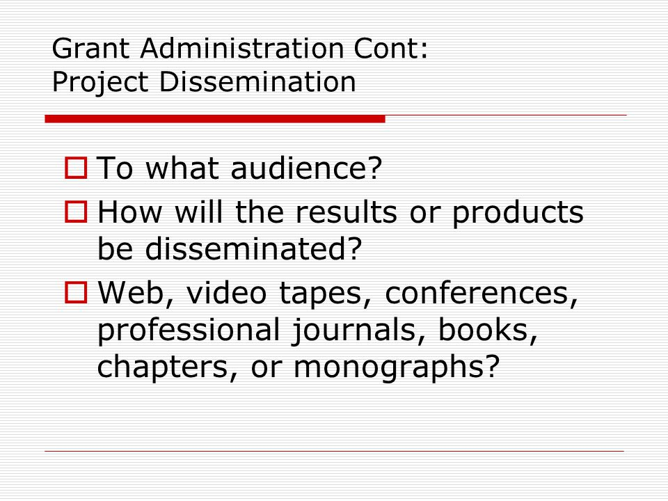 Grant Administration Cont: Project Dissemination  To what audience?  How will the results or products be disseminated?  Web, video tapes, conferenc