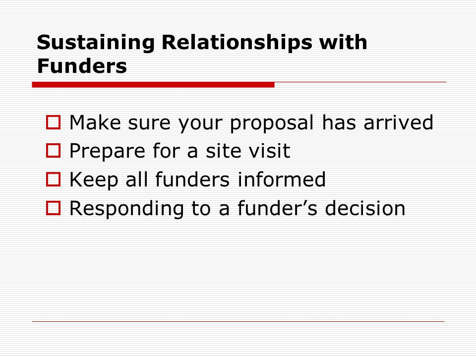 Sustaining Relationships with Funders  Make sure your proposal has arrived  Prepare for a site visit  Keep all funders informed  Responding to a f