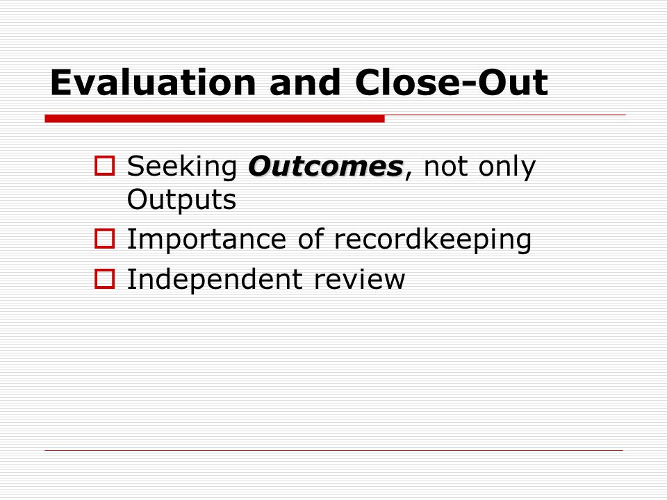 Evaluation and Close-Out Outcomes  Seeking Outcomes, not only Outputs  Importance of recordkeeping  Independent review