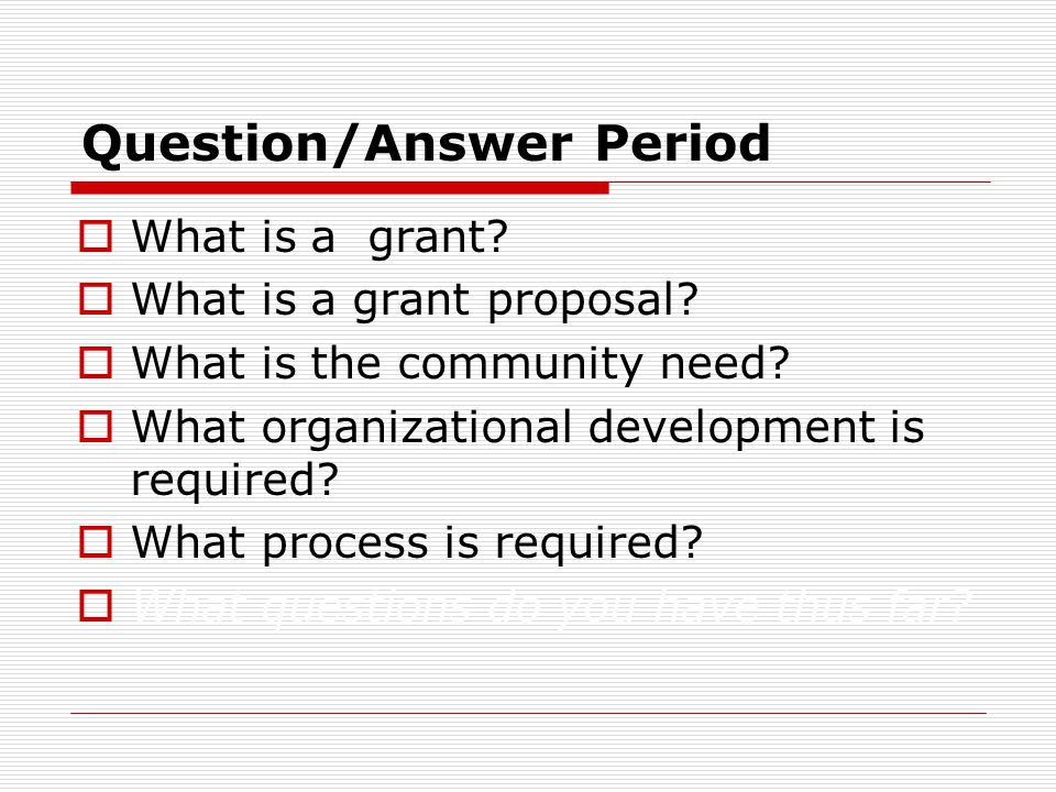 Question/Answer Period  What is a grant?  What is a grant proposal?  What is the community need?  What organizational development is required?  W