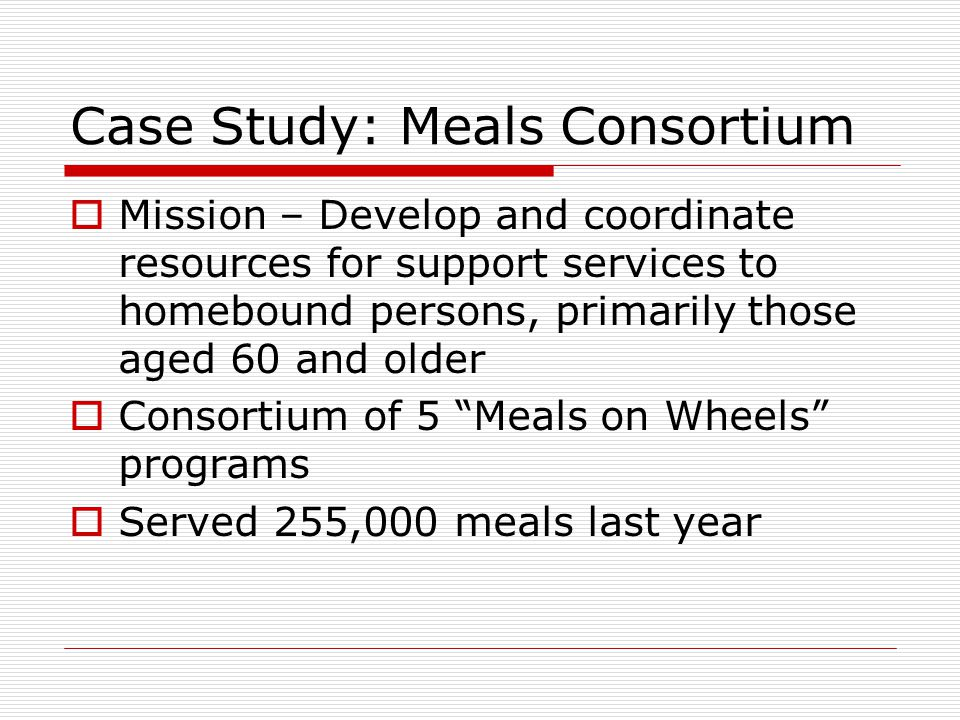Case Study: Meals Consortium  Mission – Develop and coordinate resources for support services to homebound persons, primarily those aged 60 and older