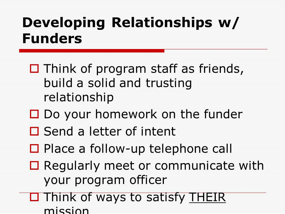 Developing Relationships w/ Funders  Think of program staff as friends, build a solid and trusting relationship  Do your homework on the funder  Se