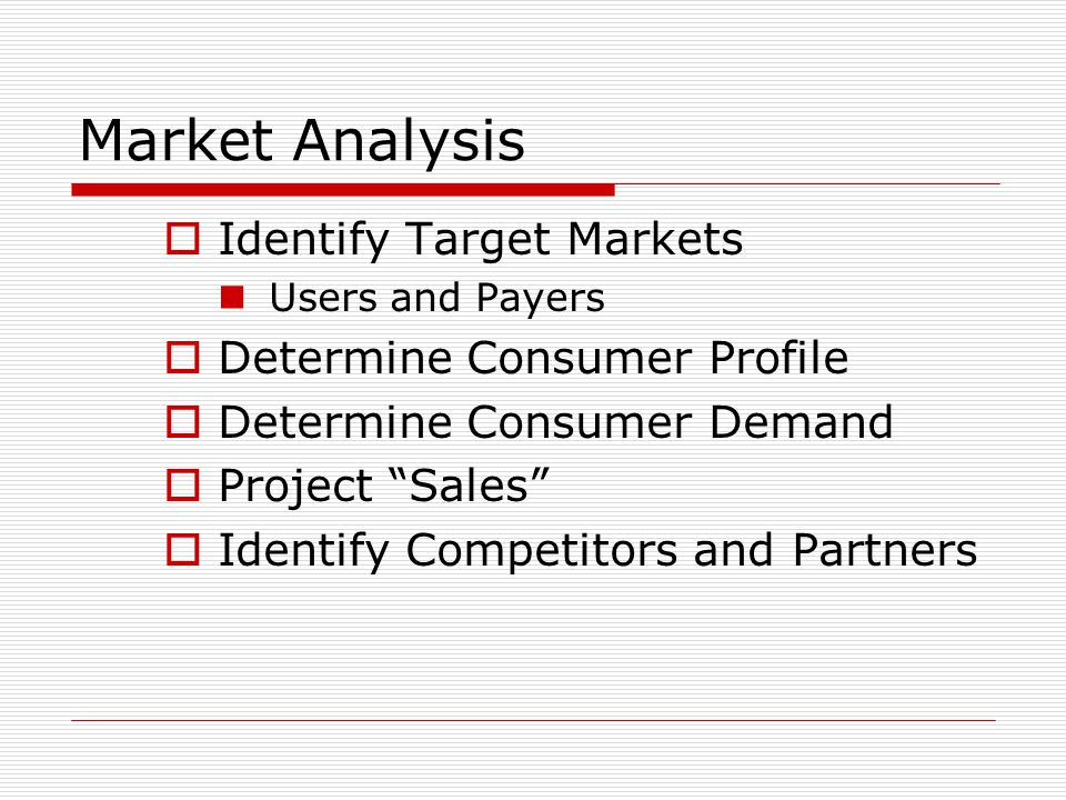 "Market Analysis  Identify Target Markets Users and Payers  Determine Consumer Profile  Determine Consumer Demand  Project ""Sales""  Identify Compe"