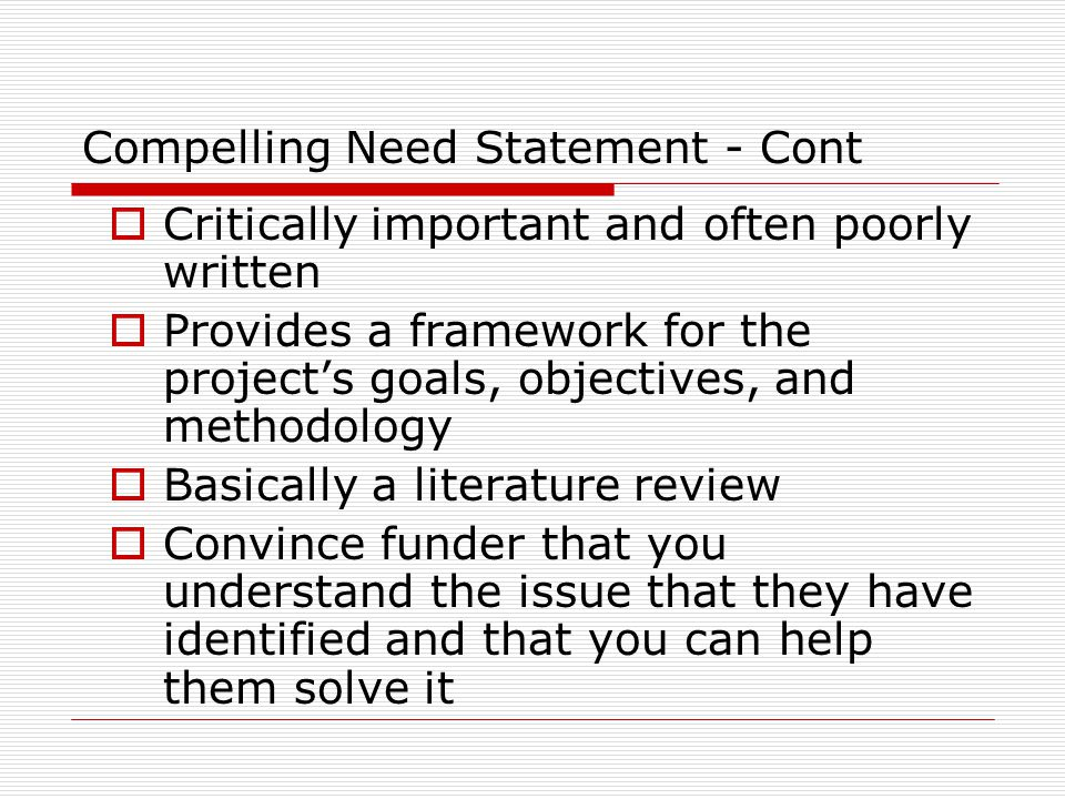 Compelling Need Statement - Cont  Critically important and often poorly written  Provides a framework for the project's goals, objectives, and metho