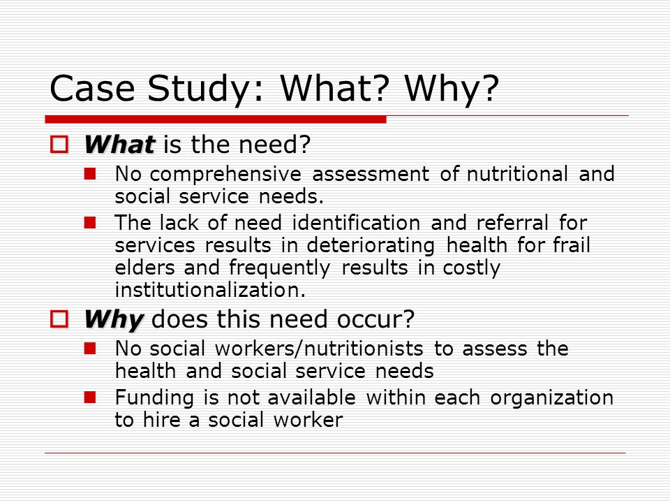 Case Study: What? Why?  What  What is the need? No comprehensive assessment of nutritional and social service needs. The lack of need identification