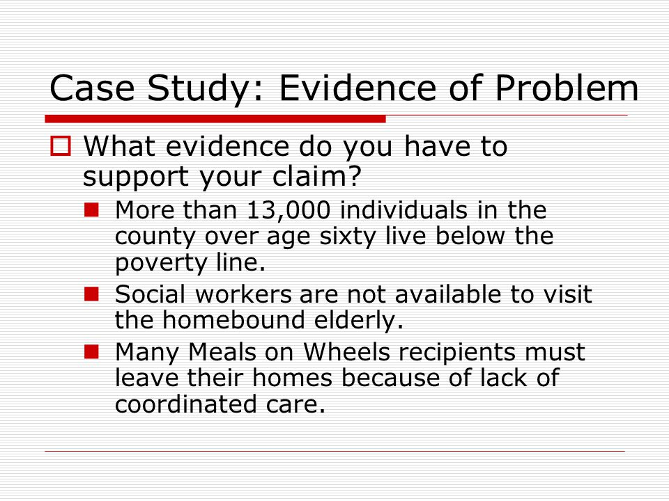 Case Study: Evidence of Problem  What evidence do you have to support your claim? More than 13,000 individuals in the county over age sixty live belo