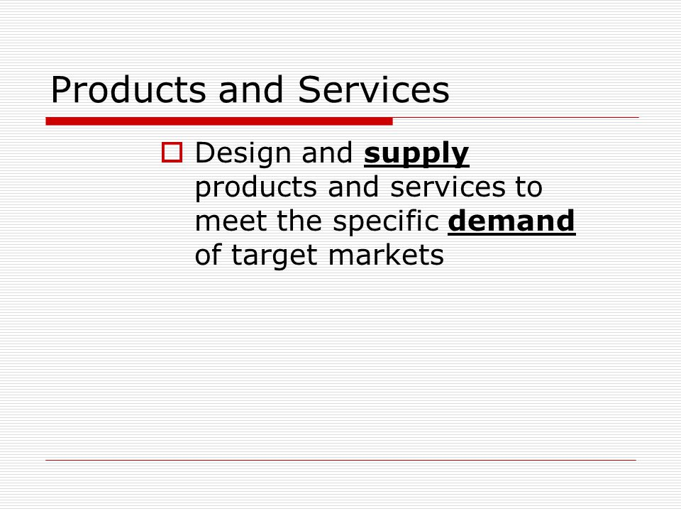 Products and Services  Design and supply products and services to meet the specific demand of target markets