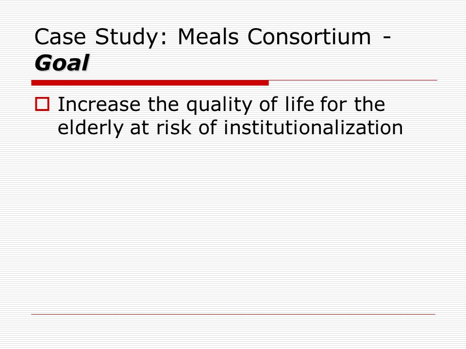 Goal Case Study: Meals Consortium - Goal  Increase the quality of life for the elderly at risk of institutionalization