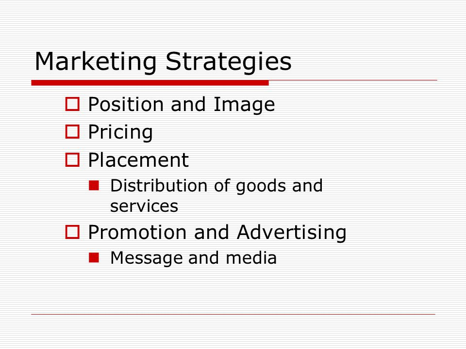 Marketing Strategies  Position and Image  Pricing  Placement Distribution of goods and services  Promotion and Advertising Message and media