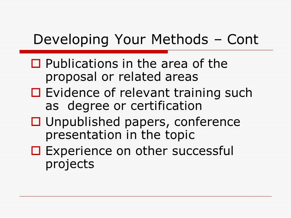 Developing Your Methods – Cont  Publications in the area of the proposal or related areas  Evidence of relevant training such as degree or certifica