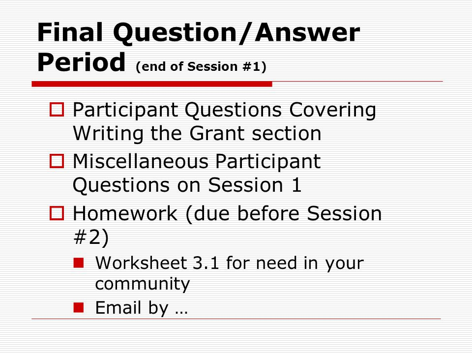 Final Question/Answer Period (end of Session #1)  Participant Questions Covering Writing the Grant section  Miscellaneous Participant Questions on S