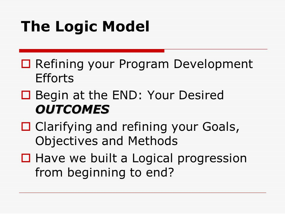 The Logic Model  Refining your Program Development Efforts OUTCOMES  Begin at the END: Your Desired OUTCOMES  Clarifying and refining your Goals, O
