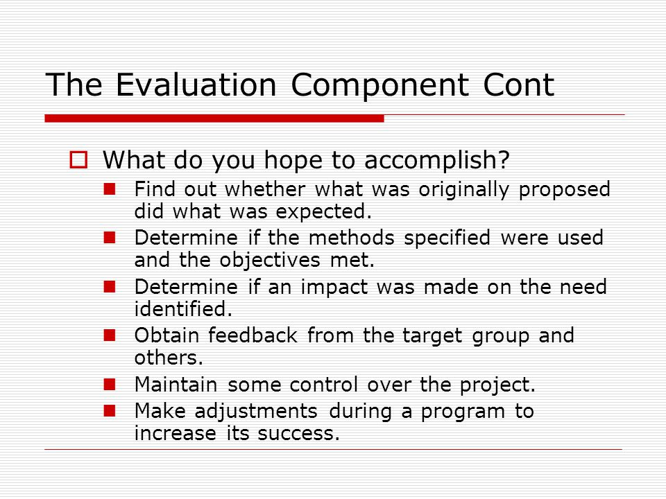 The Evaluation Component Cont  What do you hope to accomplish? Find out whether what was originally proposed did what was expected. Determine if the