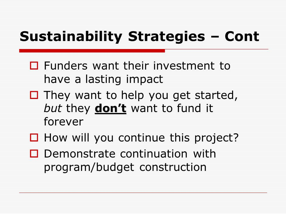 Sustainability Strategies – Cont  Funders want their investment to have a lasting impact don't  They want to help you get started, but they don't wa