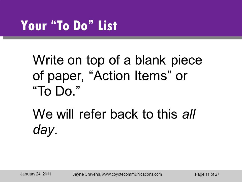 "Jayne Cravens, www.coyotecommunications.comPage 11 of 27 January 24, 2011 Your ""To Do"" List Write on top of a blank piece of paper, ""Action Items"" or"