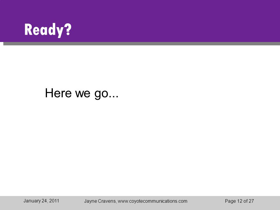 Jayne Cravens, www.coyotecommunications.comPage 12 of 27 January 24, 2011 Ready? Here we go...