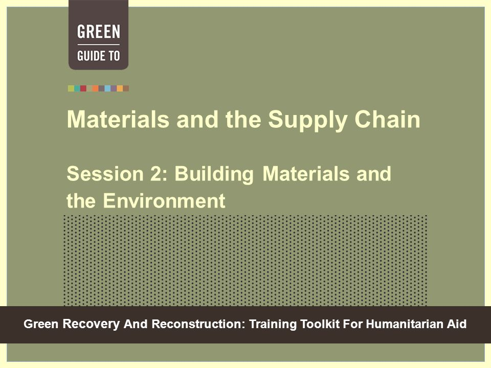 Green Recovery And Reconstruction: Training Toolkit For Humanitarian Aid Materials and the Supply Chain Session 2: Building Materials and the Environment