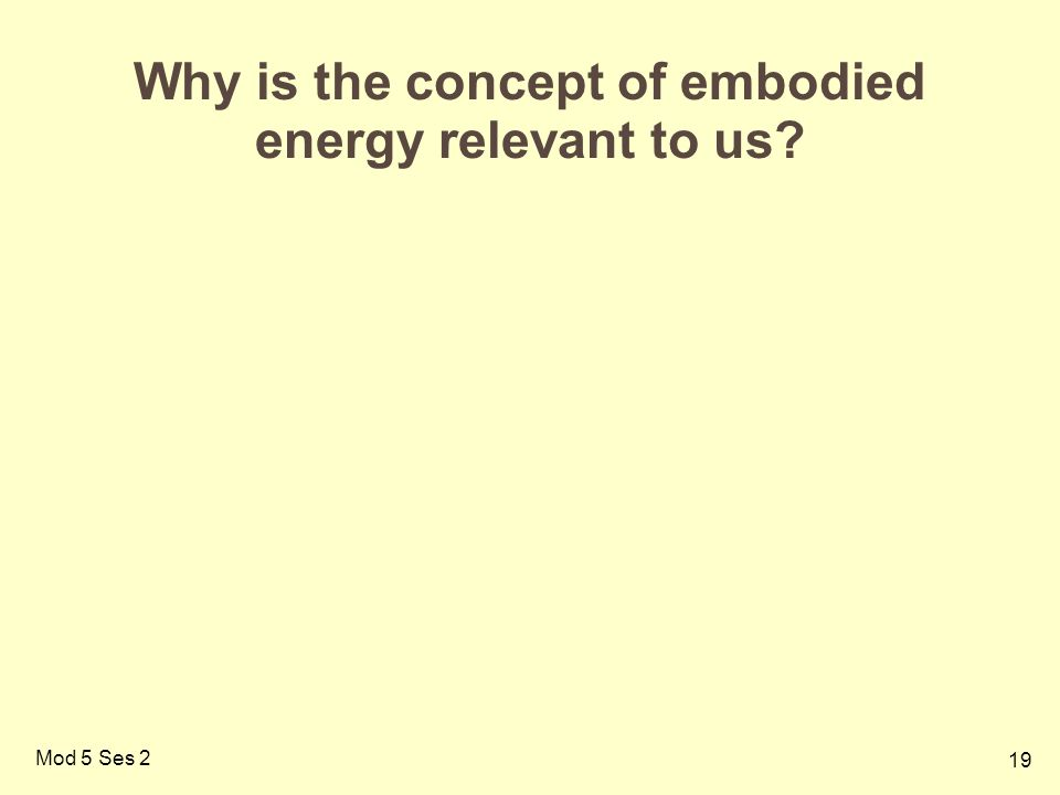 19 Mod 5 Ses 2 Why is the concept of embodied energy relevant to us