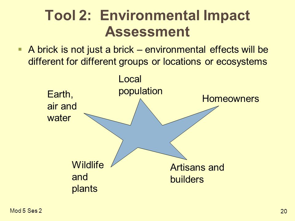 20 Mod 5 Ses 2 Tool 2: Environmental Impact Assessment  A brick is not just a brick – environmental effects will be different for different groups or locations or ecosystems Earth, air and water Wildlife and plants Local population Artisans and builders Homeowners