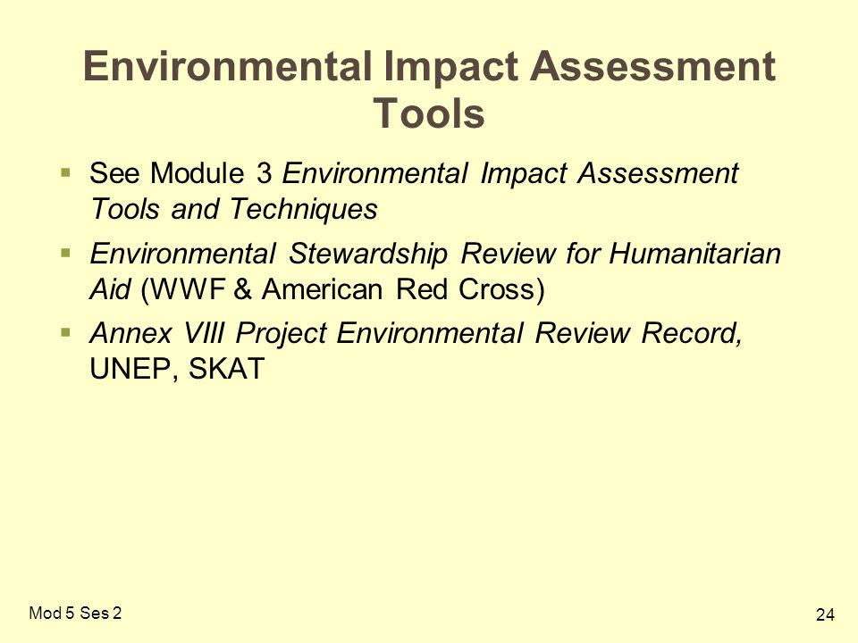 24 Mod 5 Ses 2 Environmental Impact Assessment Tools  See Module 3 Environmental Impact Assessment Tools and Techniques  Environmental Stewardship Review for Humanitarian Aid (WWF & American Red Cross)  Annex VIII Project Environmental Review Record, UNEP, SKAT