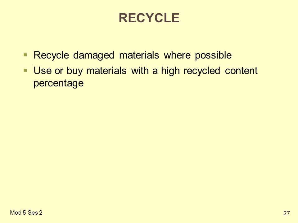 27 Mod 5 Ses 2 RECYCLE  Recycle damaged materials where possible  Use or buy materials with a high recycled content percentage
