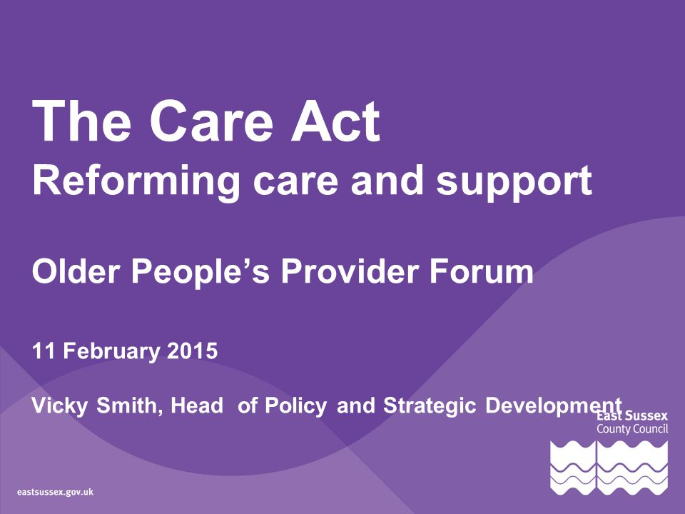 The Care Act Reforming care and support Older People's Provider Forum 11 February 2015 Vicky Smith, Head of Policy and Strategic Development