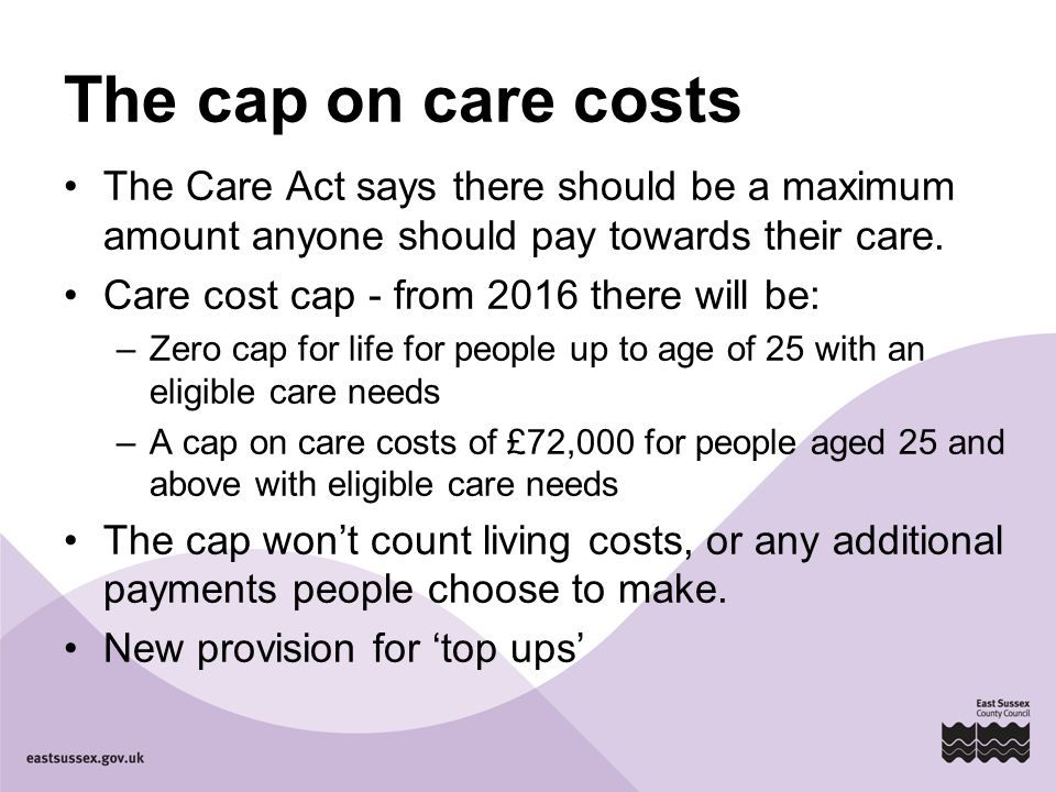 The cap on care costs The Care Act says there should be a maximum amount anyone should pay towards their care. Care cost cap - from 2016 there will be