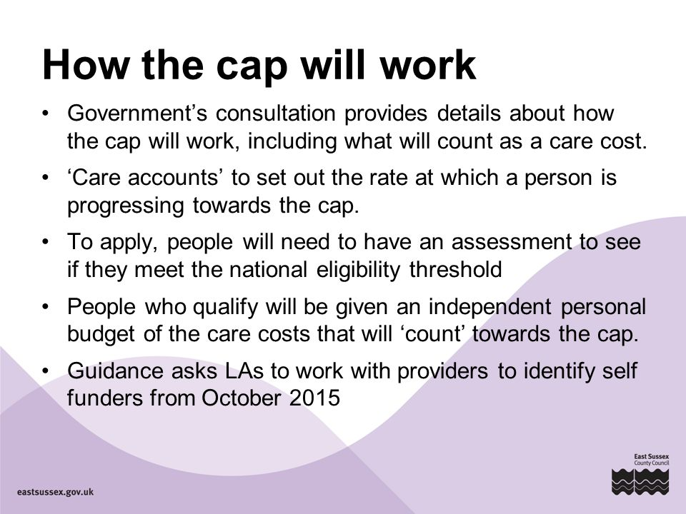 How the cap will work Government's consultation provides details about how the cap will work, including what will count as a care cost. 'Care accounts