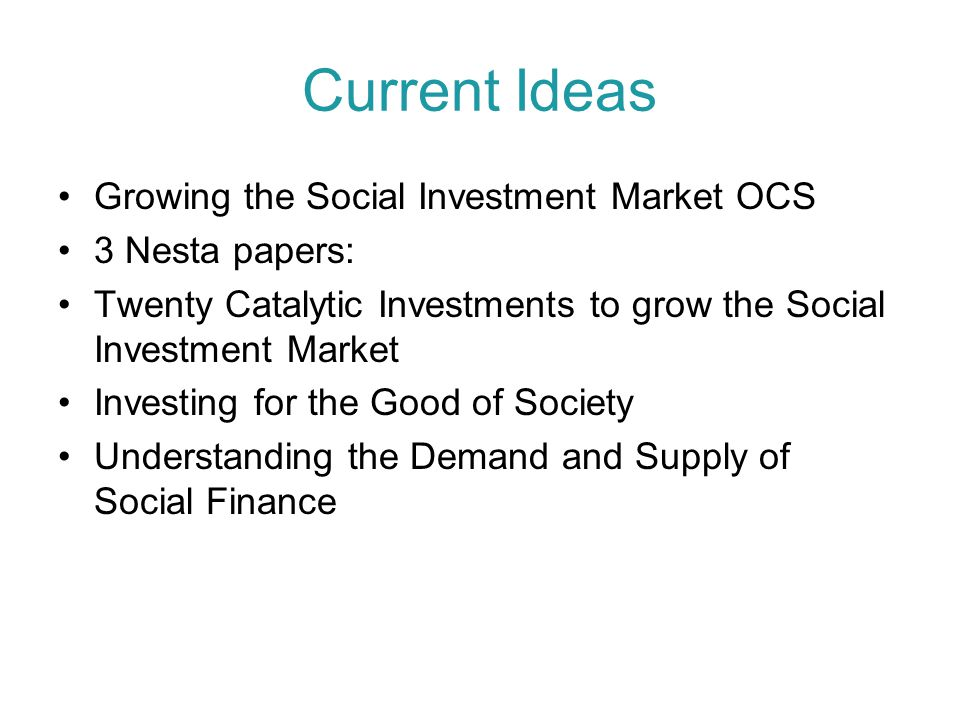 Current Ideas Growing the Social Investment Market OCS 3 Nesta papers: Twenty Catalytic Investments to grow the Social Investment Market Investing for