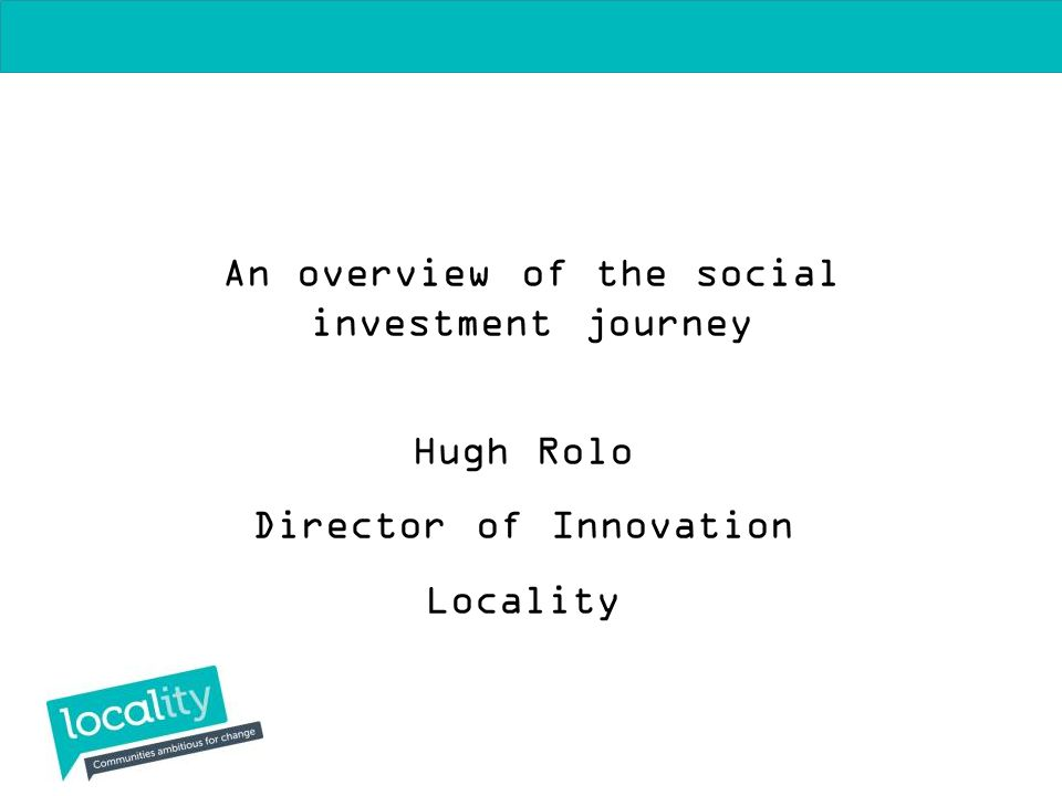 An overview of the social investment journey Hugh Rolo Director of Innovation Locality