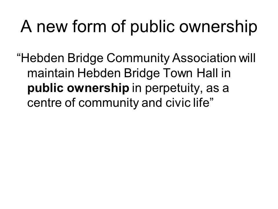 "A new form of public ownership ""Hebden Bridge Community Association will maintain Hebden Bridge Town Hall in public ownership in perpetuity, as a cent"