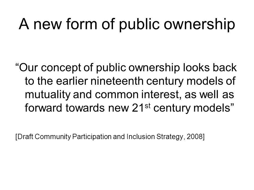 "A new form of public ownership ""Our concept of public ownership looks back to the earlier nineteenth century models of mutuality and common interest,"