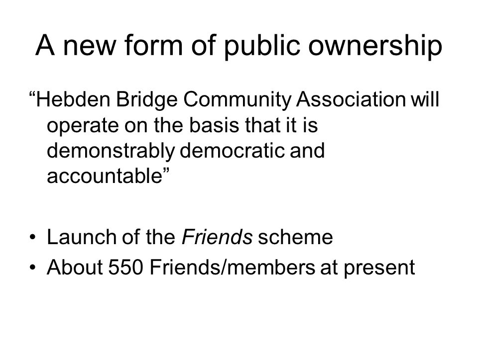 "A new form of public ownership ""Hebden Bridge Community Association will operate on the basis that it is demonstrably democratic and accountable"" Laun"