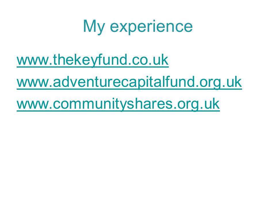 My experience www.thekeyfund.co.uk www.adventurecapitalfund.org.uk www.communityshares.org.uk