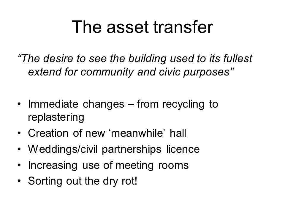 "The asset transfer ""The desire to see the building used to its fullest extend for community and civic purposes"" Immediate changes – from recycling to"