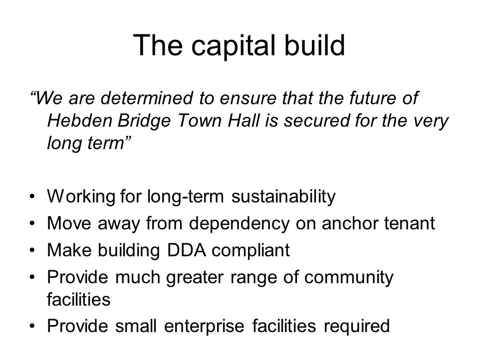 "The capital build ""We are determined to ensure that the future of Hebden Bridge Town Hall is secured for the very long term"" Working for long-term sus"