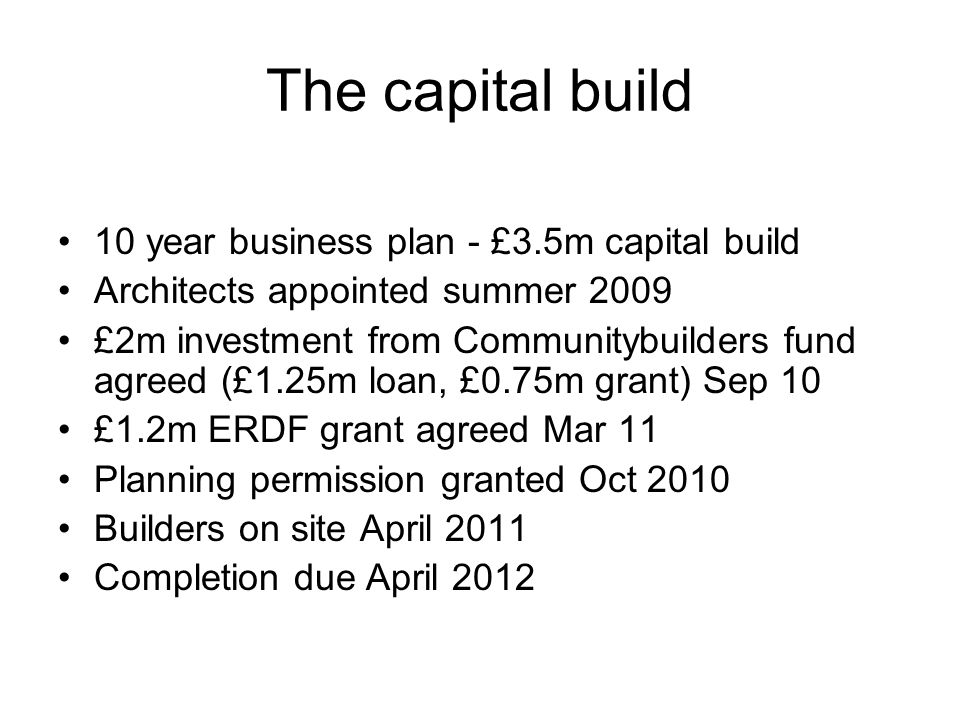 The capital build 10 year business plan - £3.5m capital build Architects appointed summer 2009 £2m investment from Communitybuilders fund agreed (£1.2