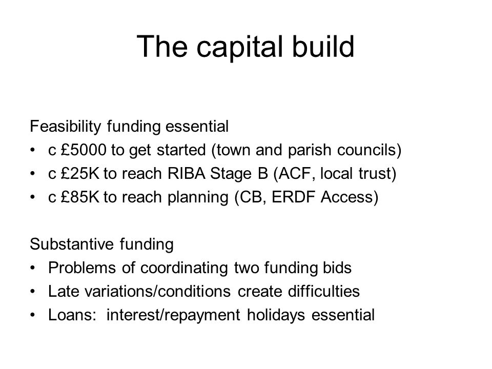 The capital build Feasibility funding essential c £5000 to get started (town and parish councils) c £25K to reach RIBA Stage B (ACF, local trust) c £8