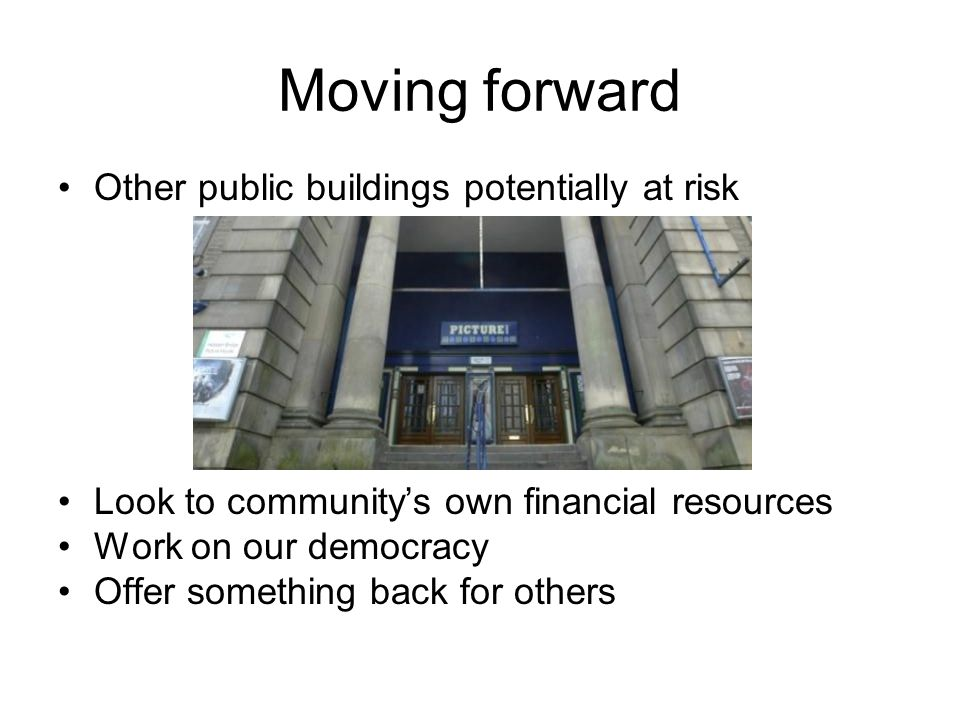 Moving forward Other public buildings potentially at risk Look to community's own financial resources Work on our democracy Offer something back for o
