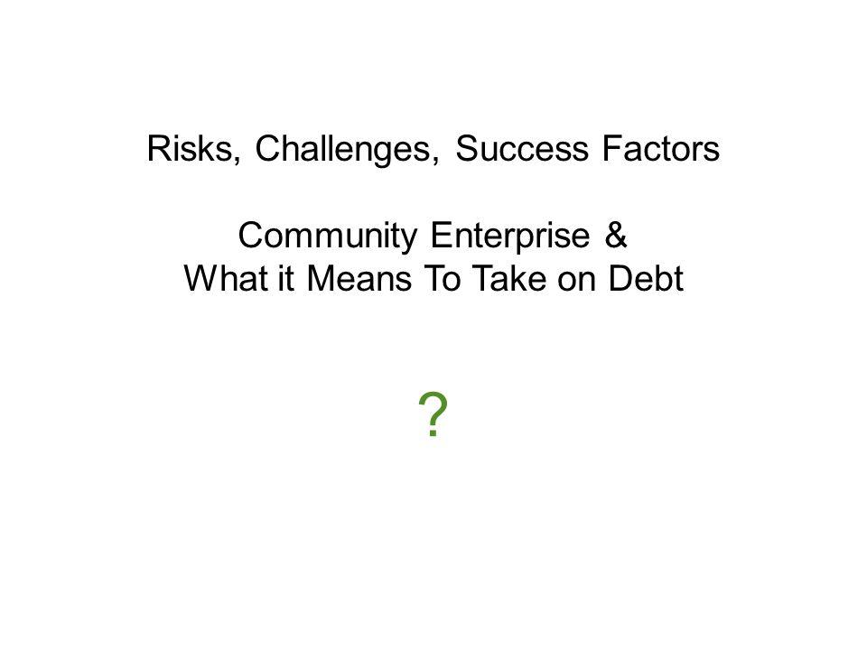Risks, Challenges, Success Factors Community Enterprise & What it Means To Take on Debt
