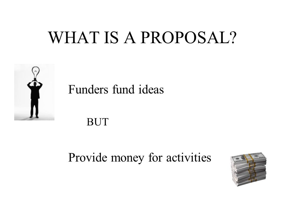 A proposal = = a bid for a contract Written argument for support of an idea and a request for funds for a specific set of activities A clearly thought-out project with measurable outcomes that addresses an area of identified needs (AASCU)