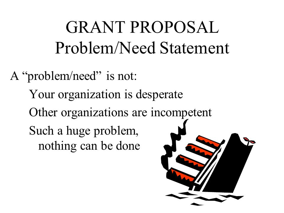 GRANT PROPOSAL Problem/Need Statement 4.Problem/Need Statement Seeing eye-to-eye Provide factual, non-critical proof that you understand the problem/need & have a solution Identify the specific need(s) or problem(s) Document significance Argue for your solution