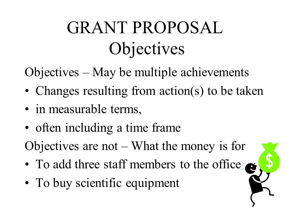 GRANT PROPOSAL Objectives 5.Objectives Mission, goals and measurable objectives describe anticipated results Mission Goals Objectives 123456789...