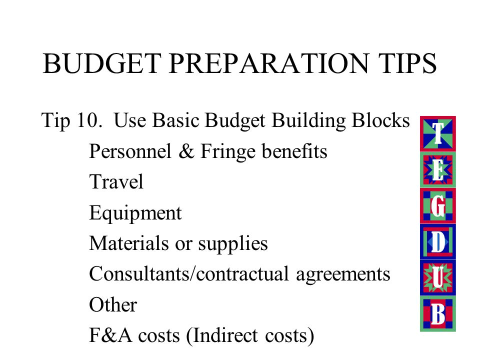 BUDGET PREPARATION TIPS Tip 6. Follow the funding source guidelines. Tip 7. Matching funds are your organization's contribution to a proposed project.