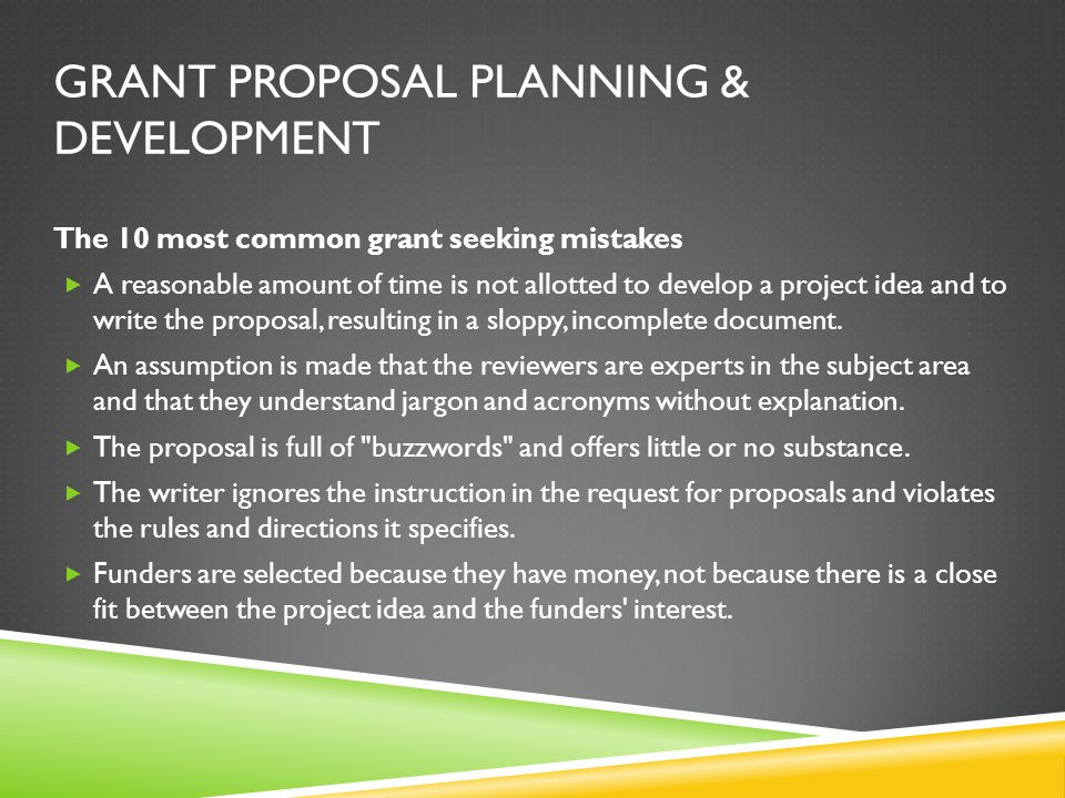 GRANT PROPOSAL PLANNING & DEVELOPMENT The 10 most common grant seeking mistakes  A reasonable amount of time is not allotted to develop a project idea and to write the proposal, resulting in a sloppy, incomplete document.