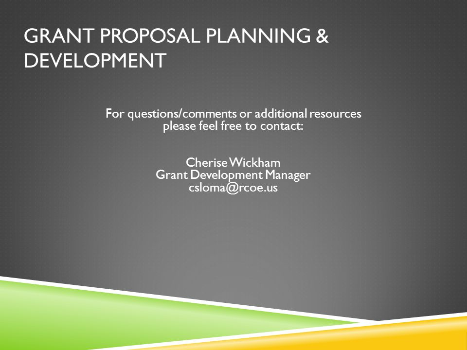 GRANT PROPOSAL PLANNING & DEVELOPMENT For questions/comments or additional resources please feel free to contact: Cherise Wickham Grant Development Manager csloma@rcoe.us