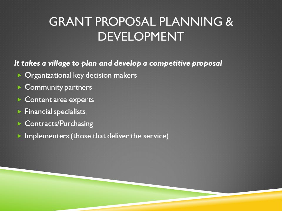 GRANT PROPOSAL PLANNING & DEVELOPMENT It takes a village to plan and develop a competitive proposal  Organizational key decision makers  Community partners  Content area experts  Financial specialists  Contracts/Purchasing  Implementers (those that deliver the service)