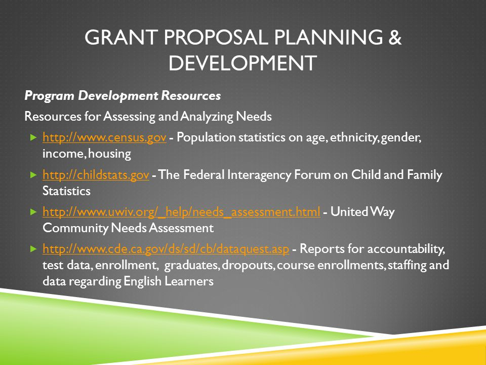GRANT PROPOSAL PLANNING & DEVELOPMENT Program Development Resources Resources for Assessing and Analyzing Needs  http://www.census.gov - Population statistics on age, ethnicity, gender, income, housing http://www.census.gov  http://childstats.gov - The Federal Interagency Forum on Child and Family Statistics http://childstats.gov  http://www.uwiv.org/_help/needs_assessment.html - United Way Community Needs Assessment http://www.uwiv.org/_help/needs_assessment.html  http://www.cde.ca.gov/ds/sd/cb/dataquest.asp - Reports for accountability, test data, enrollment, graduates, dropouts, course enrollments, staffing and data regarding English Learners http://www.cde.ca.gov/ds/sd/cb/dataquest.asp